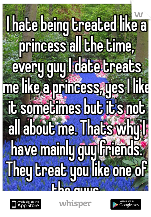 I hate being treated like a princess all the time, every guy I date treats me like a princess, yes I like it sometimes but it's not all about me. Thats why I have mainly guy friends. They treat you like one of the guys.