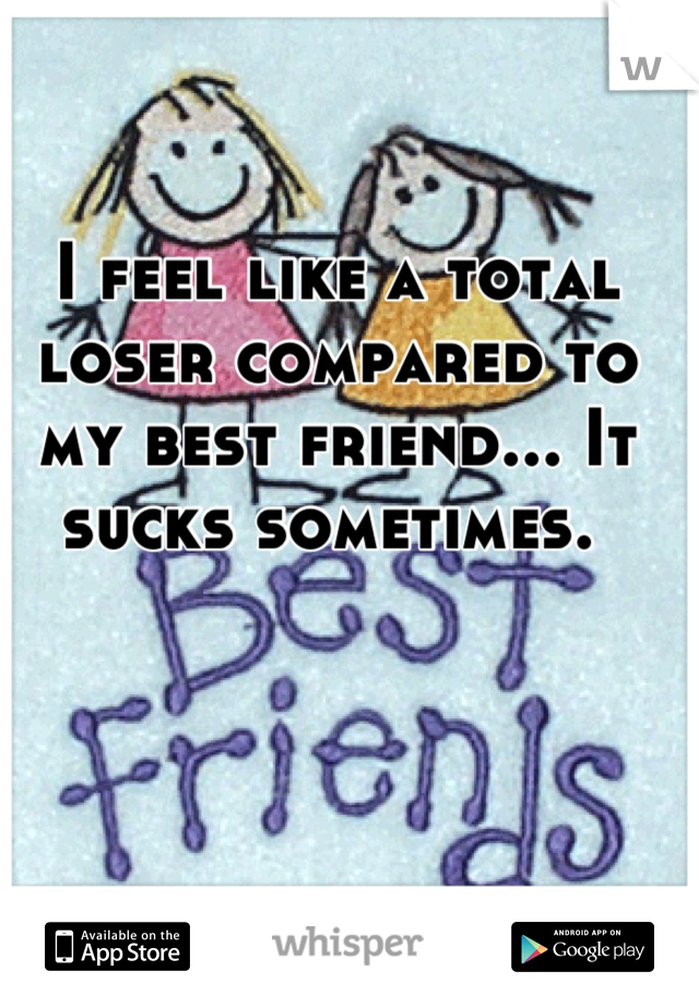 I feel like a total loser compared to my best friend... It sucks sometimes.