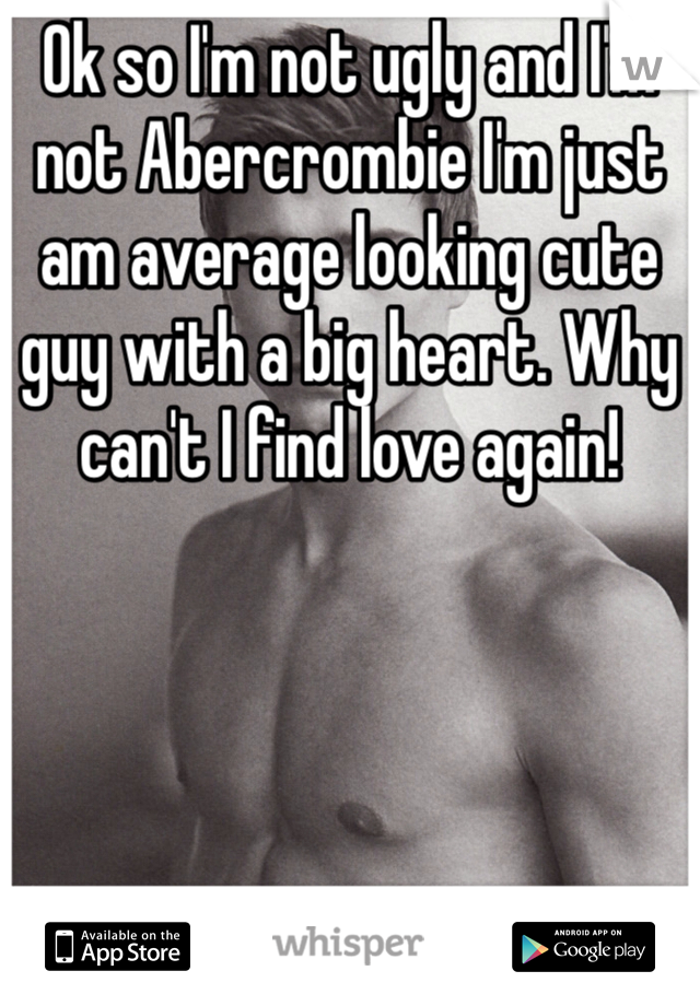 Ok so I'm not ugly and I'm not Abercrombie I'm just am average looking cute guy with a big heart. Why can't I find love again!