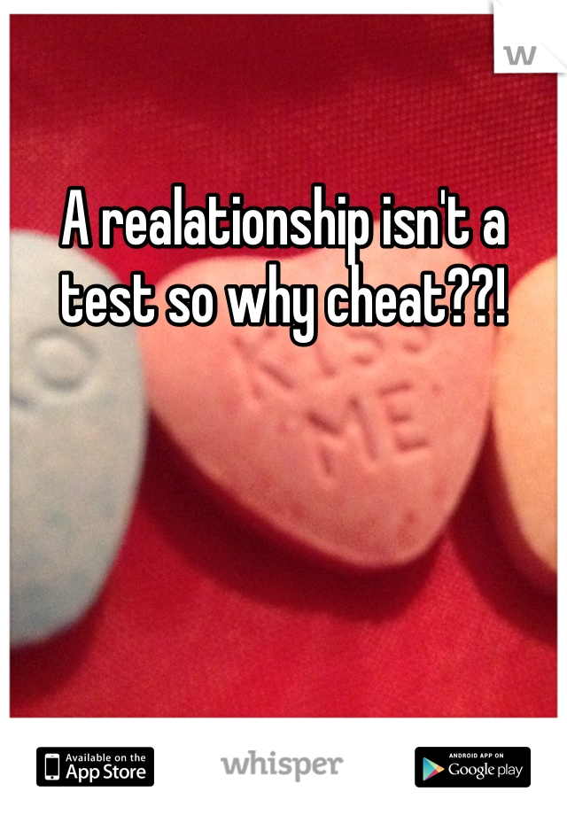 A realationship isn't a test so why cheat??!