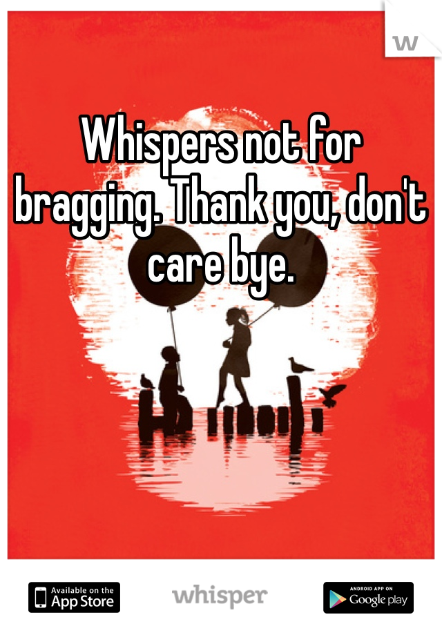 Whispers not for bragging. Thank you, don't care bye.