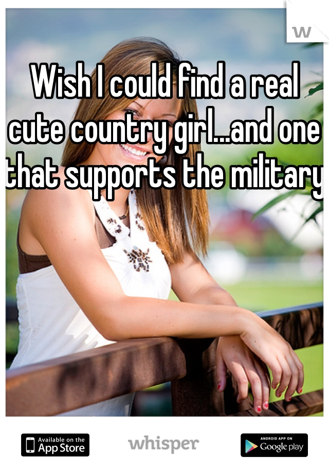 Wish I could find a real cute country girl...and one that supports the military