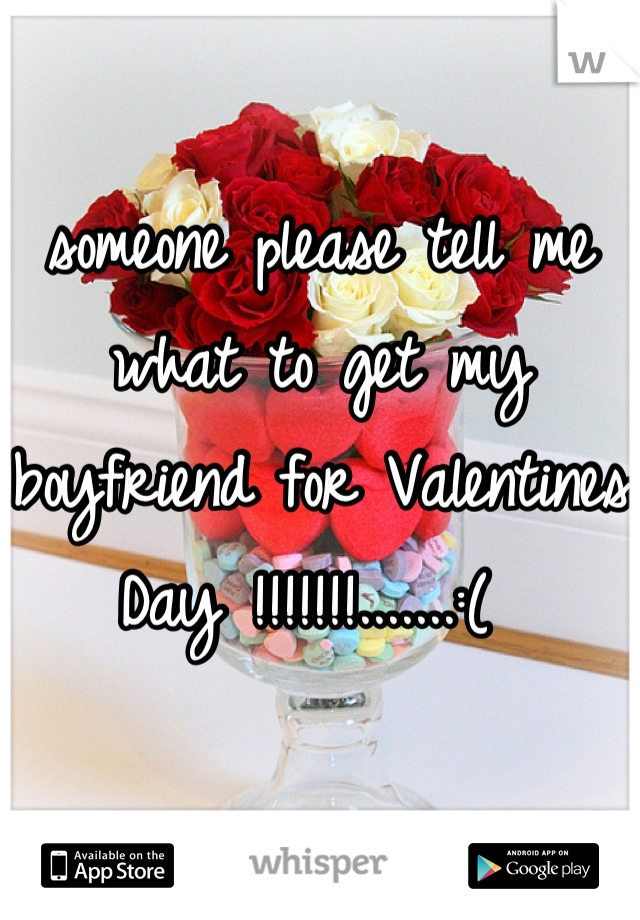 someone please tell me what to get my boyfriend for Valentines Day !!!!!!!.......:(