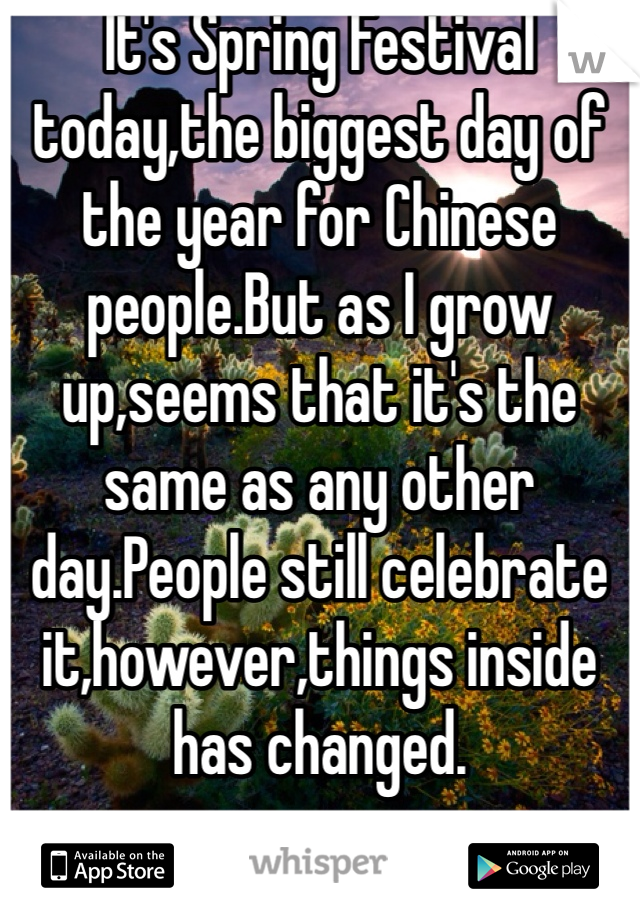 It's Spring Festival today,the biggest day of the year for Chinese people.But as I grow up,seems that it's the same as any other day.People still celebrate it,however,things inside has changed.