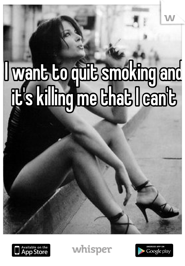 I want to quit smoking and it's killing me that I can't