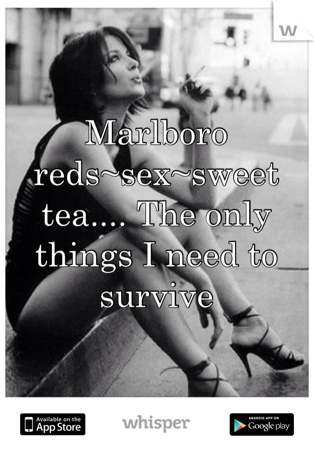 Marlboro reds~sex~sweet tea.... The only things I need to survive