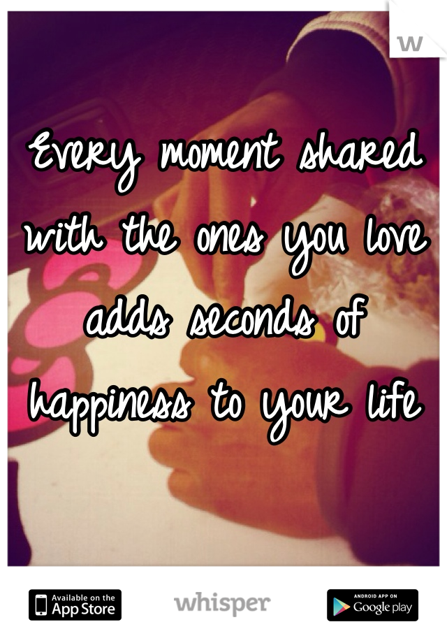 Every moment shared with the ones you love adds seconds of happiness to your life