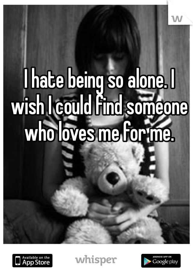I hate being so alone. I wish I could find someone who loves me for me.