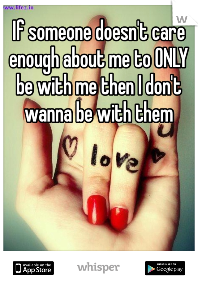 If someone doesn't care enough about me to ONLY be with me then I don't wanna be with them