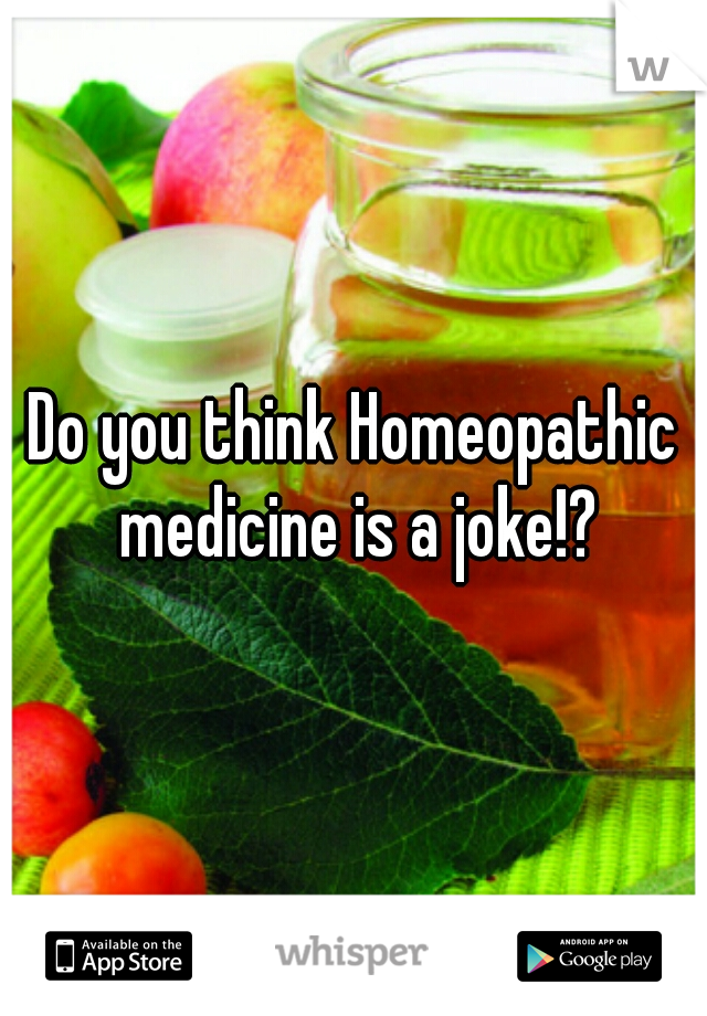 Do you think Homeopathic medicine is a joke!?