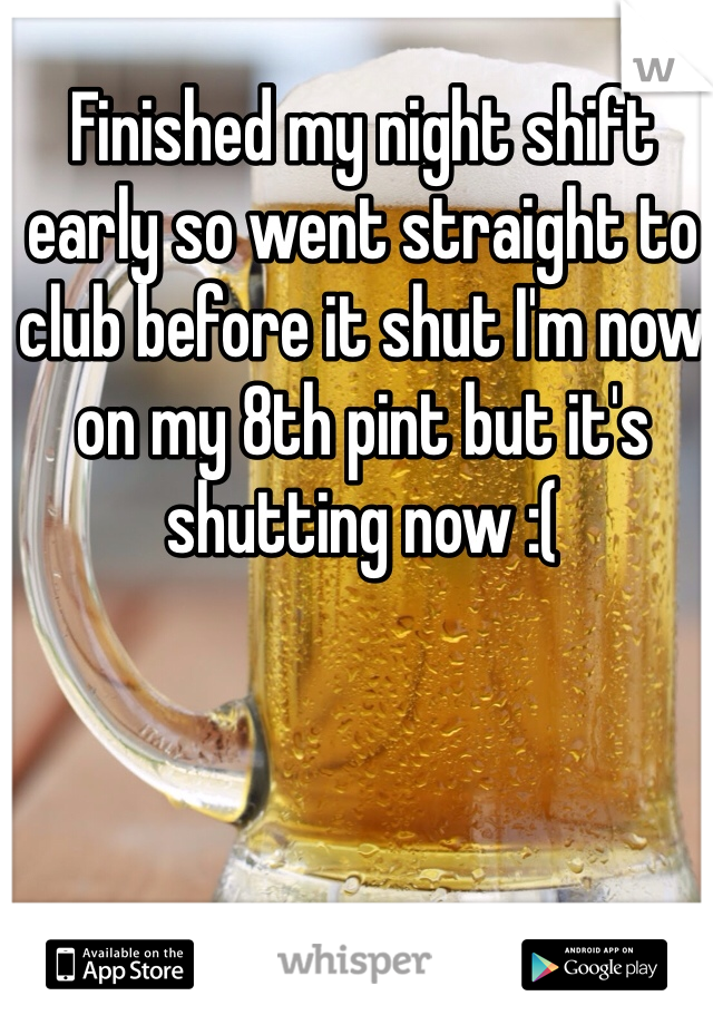 Finished my night shift early so went straight to club before it shut I'm now on my 8th pint but it's shutting now :(