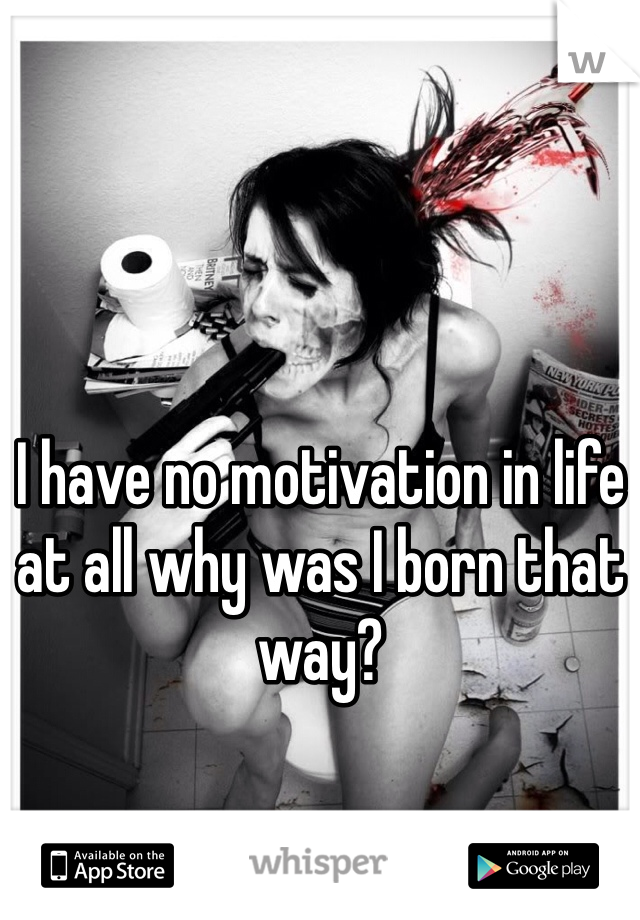 I have no motivation in life at all why was I born that way?