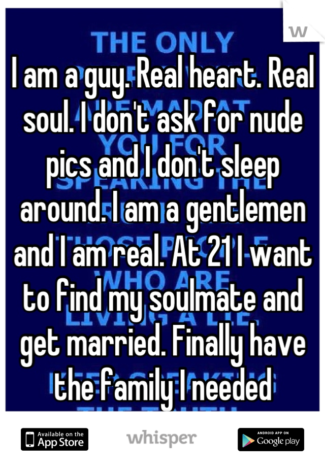 I am a guy. Real heart. Real soul. I don't ask for nude pics and I don't sleep around. I am a gentlemen and I am real. At 21 I want to find my soulmate and get married. Finally have the family I needed