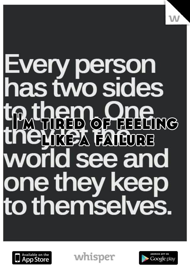 I'm tired of feeling like a failure