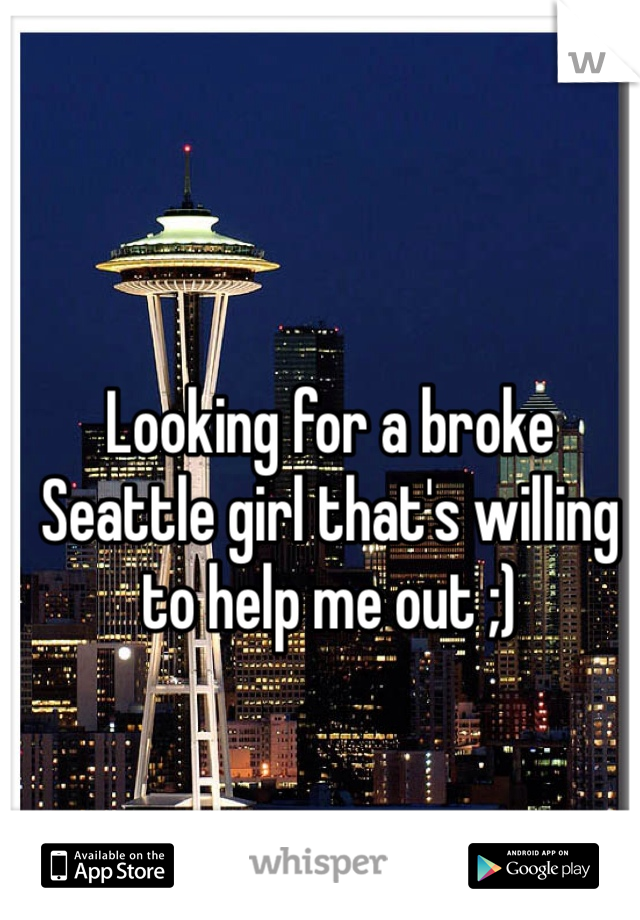 Looking for a broke Seattle girl that's willing to help me out ;)