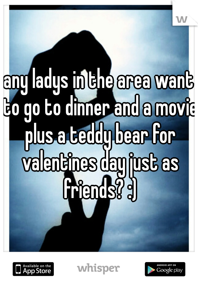any ladys in the area want to go to dinner and a movie plus a teddy bear for valentines day just as friends? :)