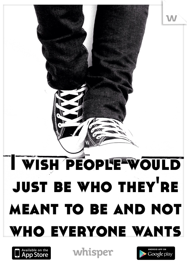 I wish people would just be who they're meant to be and not who everyone wants them to be..