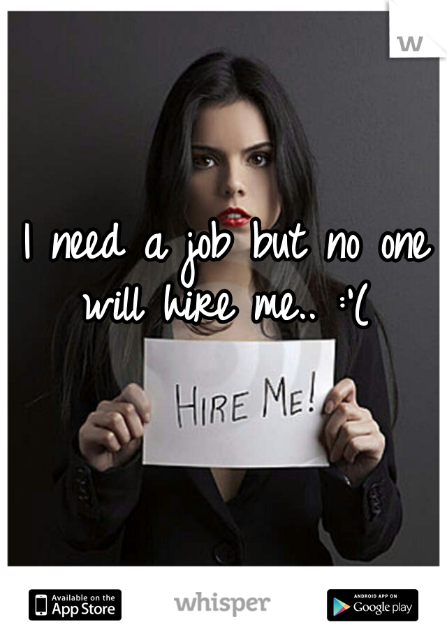 I need a job but no one will hire me.. :'(