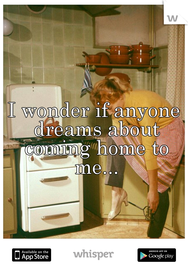 I wonder if anyone dreams about coming home to me...