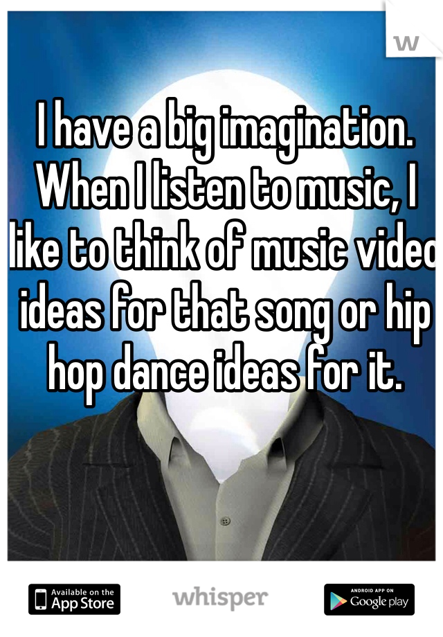 I have a big imagination. When I listen to music, I like to think of music video ideas for that song or hip hop dance ideas for it.