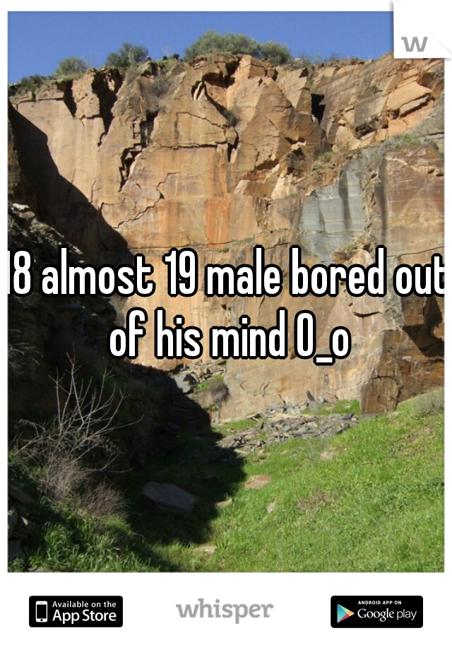 18 almost 19 male bored out of his mind O_o