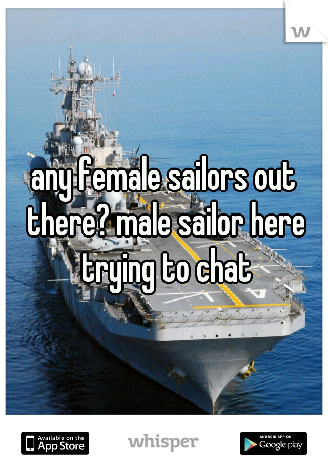 any female sailors out there? male sailor here trying to chat