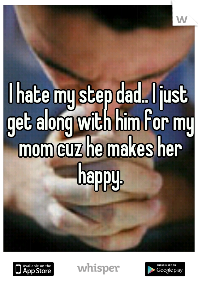 I hate my step dad.. I just get along with him for my mom cuz he makes her happy.