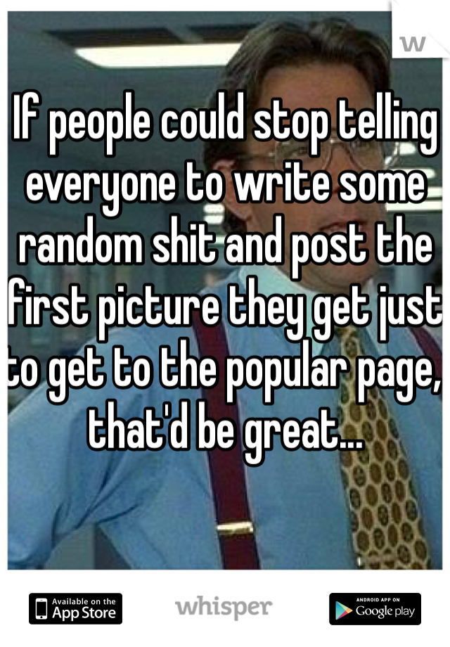 If people could stop telling everyone to write some random shit and post the first picture they get just to get to the popular page, that'd be great...