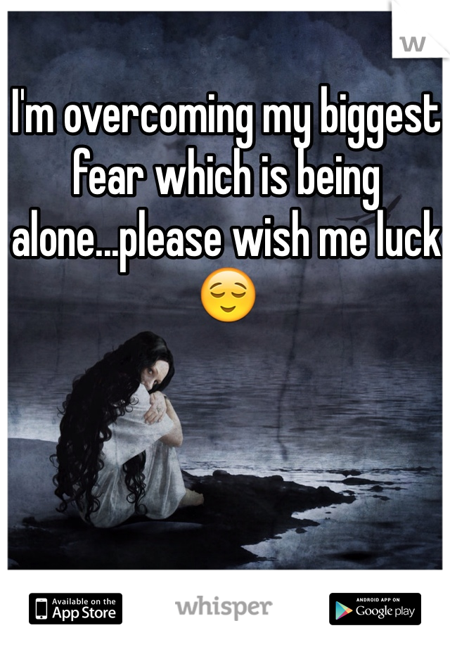 I'm overcoming my biggest fear which is being alone...please wish me luck😌