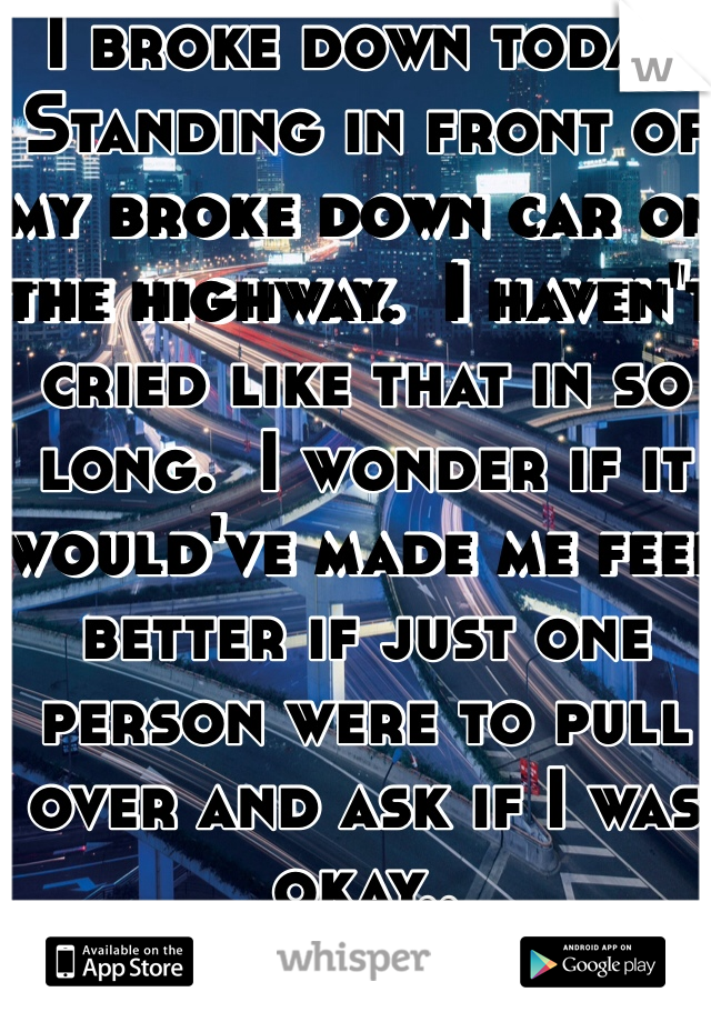 I broke down today.  Standing in front of my broke down car on the highway.  I haven't cried like that in so long.  I wonder if it would've made me feel better if just one person were to pull over and ask if I was okay..