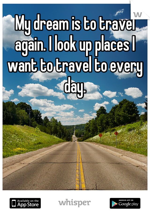 My dream is to travel again. I look up places I want to travel to every day.