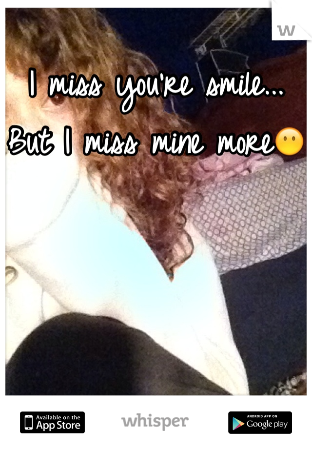 I miss you're smile... But I miss mine more😶