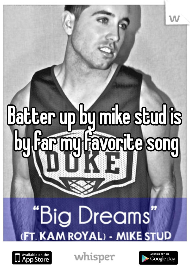 Batter up by mike stud is by far my favorite song♥