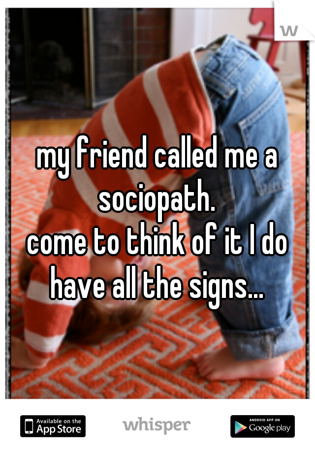 my friend called me a sociopath.      come to think of it I do have all the signs...