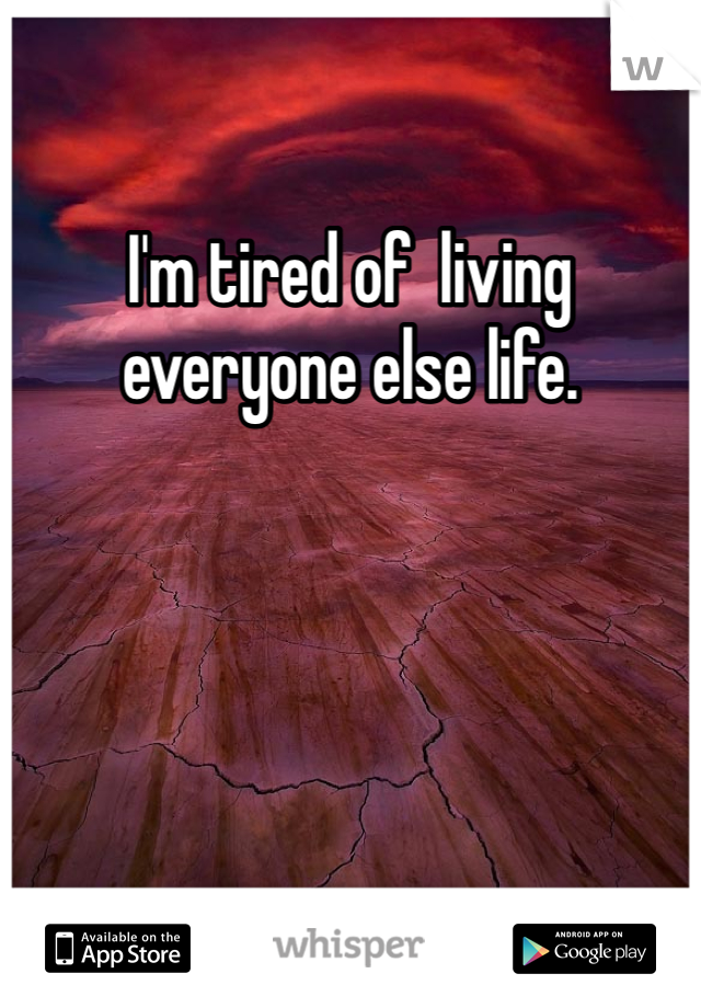 I'm tired of  living everyone else life.
