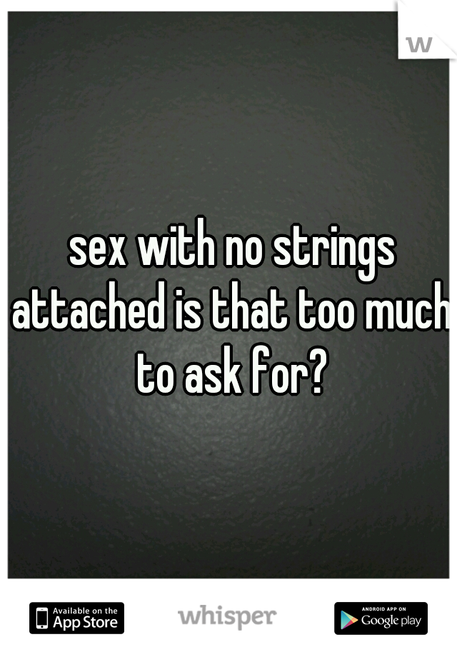 sex with no strings attached is that too much to ask for?
