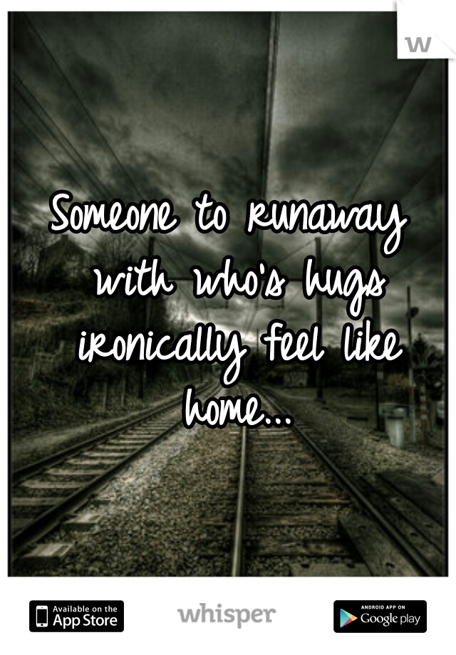 Someone to runaway with who's hugs ironically feel like home...