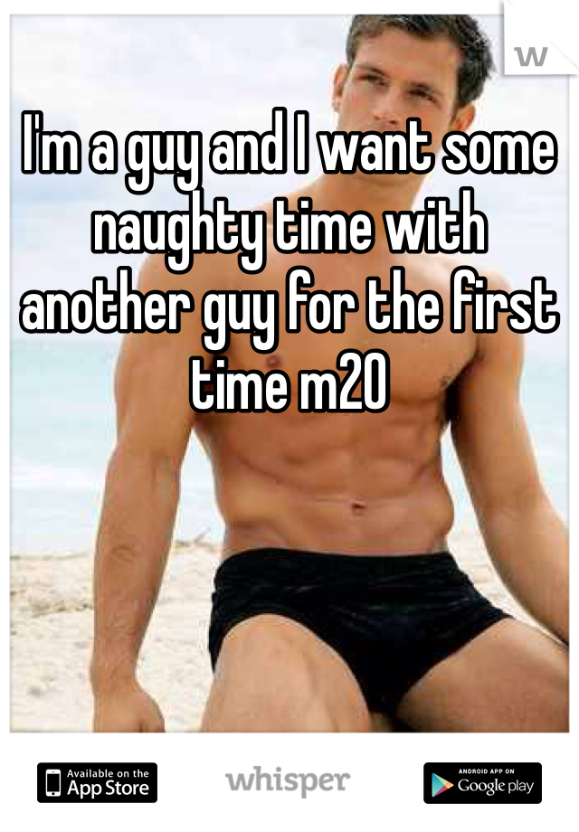 I'm a guy and I want some naughty time with another guy for the first time m20