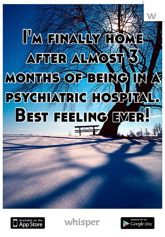 I'm finally home after almost 3 months of being in a psychiatric hospital. Best feeling ever!
