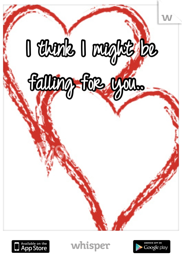 I think I might be falling for you..