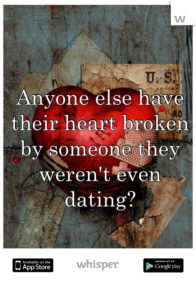 Anyone else have their heart broken by someone they weren't even dating?
