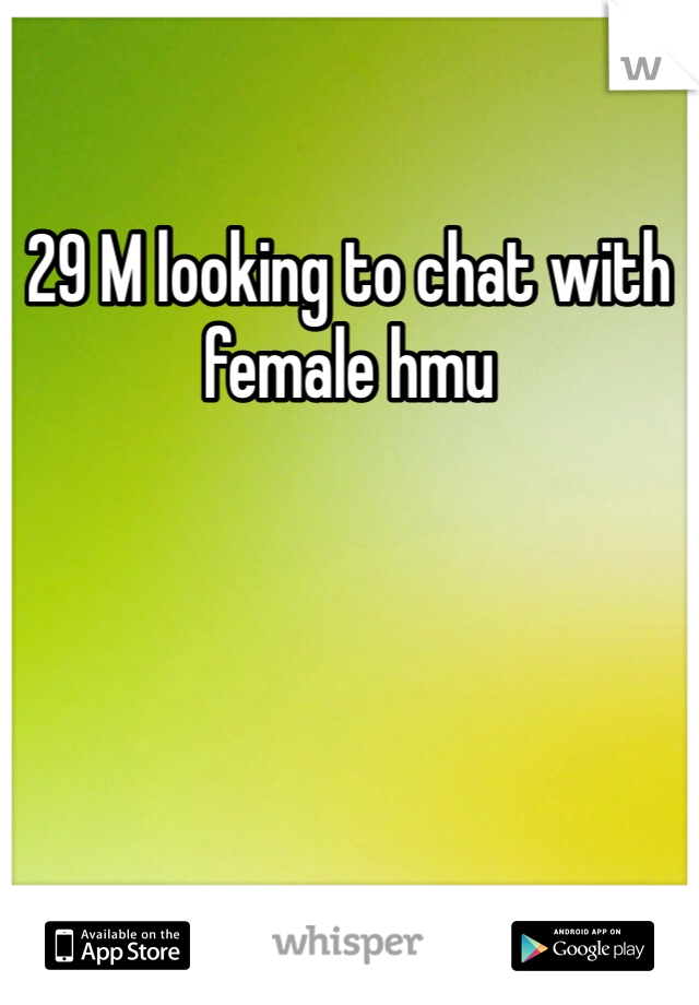 29 M looking to chat with female hmu