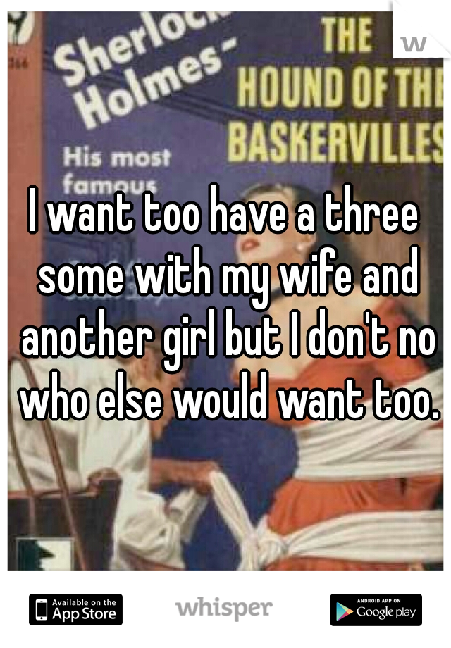 I want too have a three some with my wife and another girl but I don't no who else would want too.