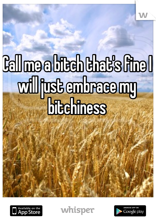 Call me a bitch that's fine I will just embrace my bitchiness