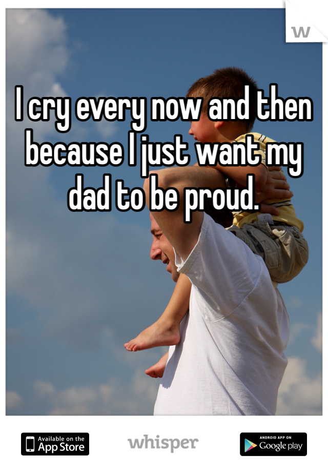 I cry every now and then because I just want my dad to be proud.