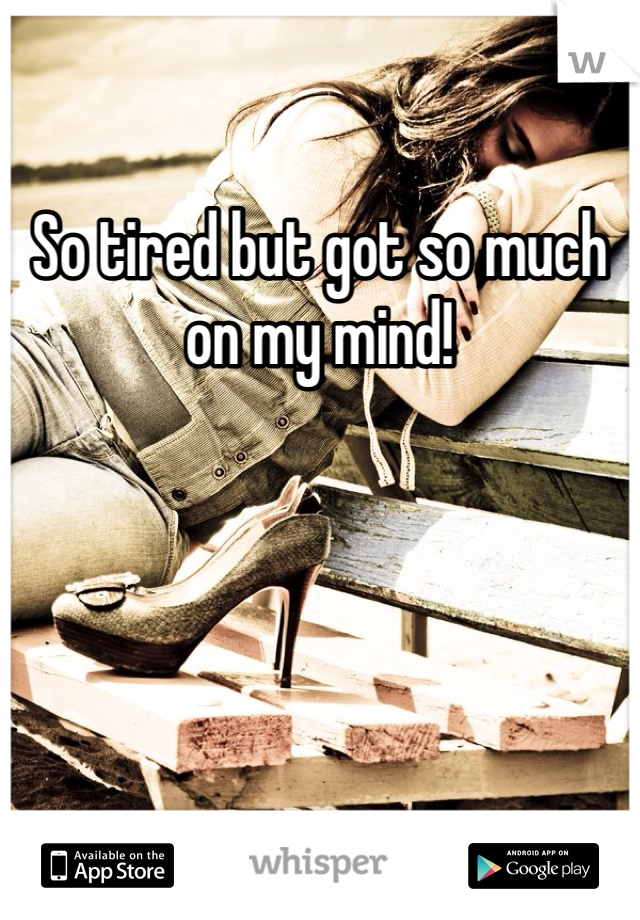 So tired but got so much on my mind!