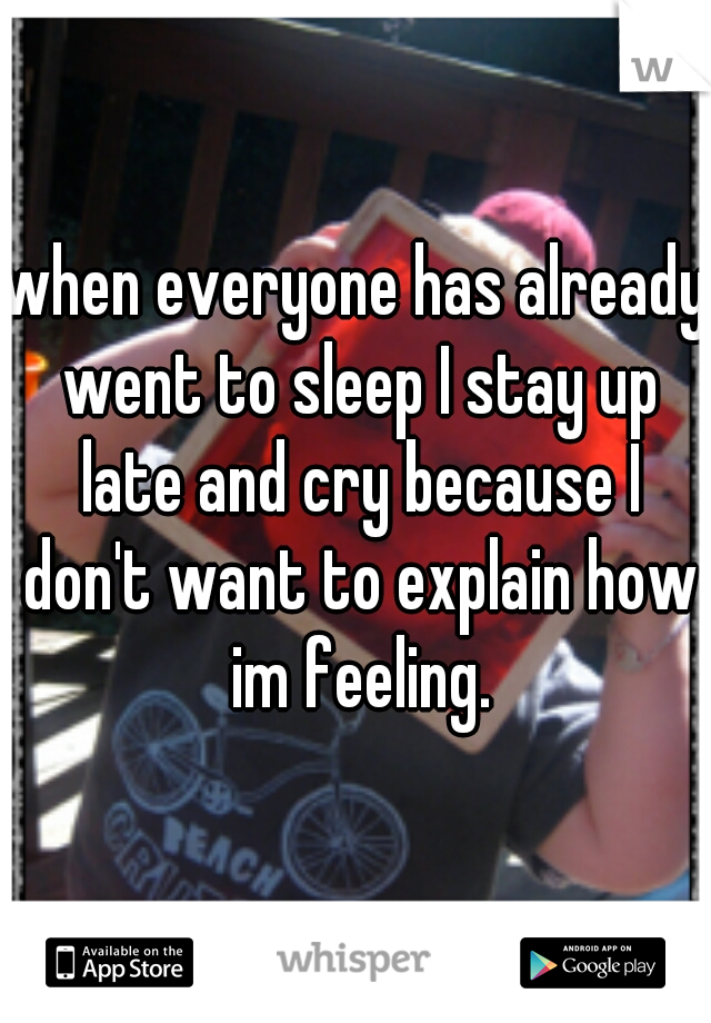 when everyone has already went to sleep I stay up late and cry because I don't want to explain how im feeling.
