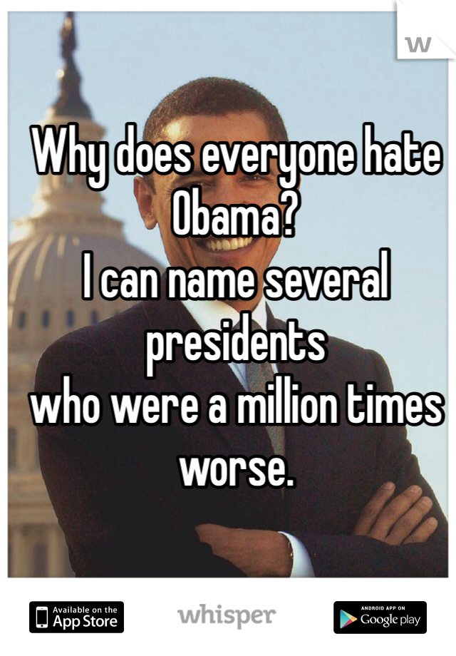 Why does everyone hate Obama? I can name several presidents who were a million times worse.