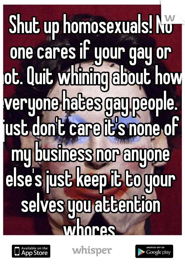 Shut up homosexuals! No one cares if your gay or not. Quit whining about how everyone hates gay people. I just don't care it's none of my business nor anyone else's just keep it to your selves you attention whores.