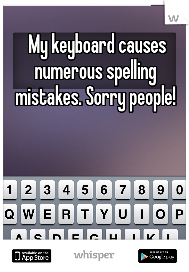 My keyboard causes numerous spelling mistakes. Sorry people!